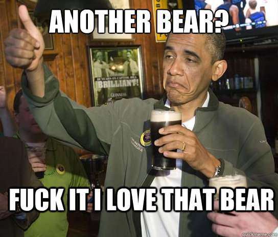 Another bear? Fuck it I love that bear - Another bear? Fuck it I love that bear  Upvoting Obama