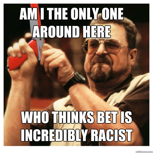 Am i the only one around here who thinks BET is incredibly racist