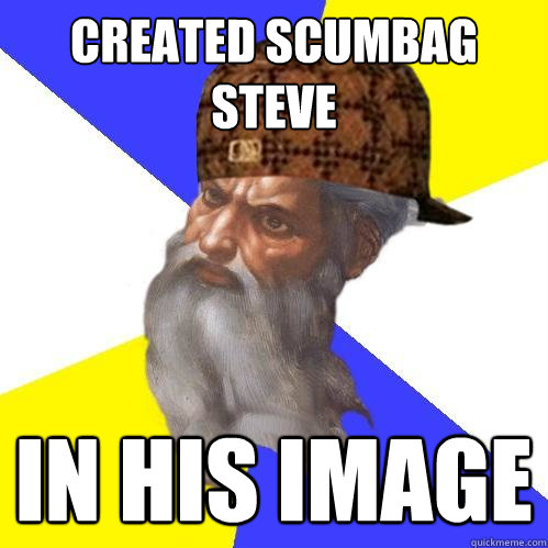Created Scumbag Steve In his image  Scumbag Advice God