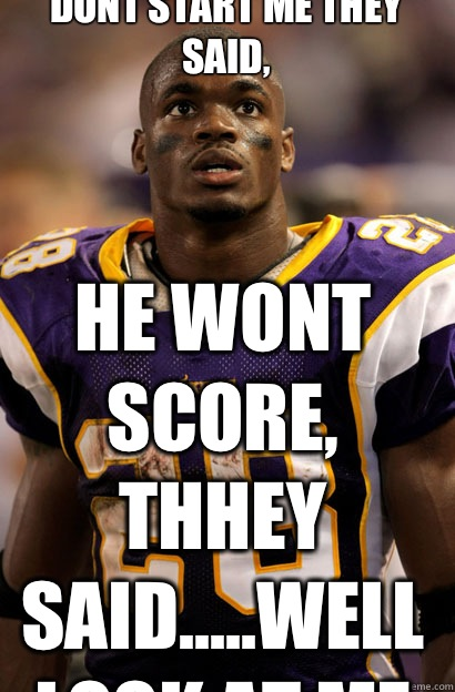 Dont Start Me They Said, He wont score, thhey said.....well look at me now!  Adrian Peterson