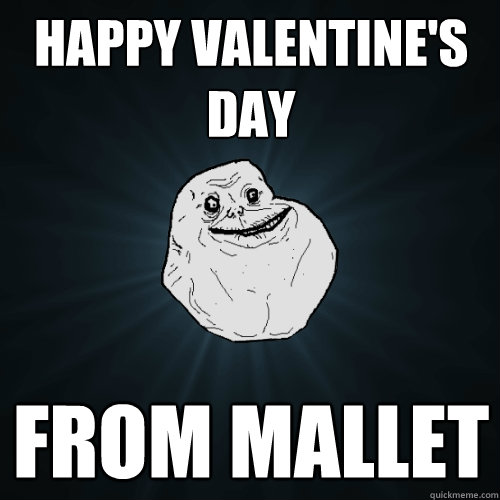 HAPPY VALENTINE'S DAY FROM MALLET  Forever Alone