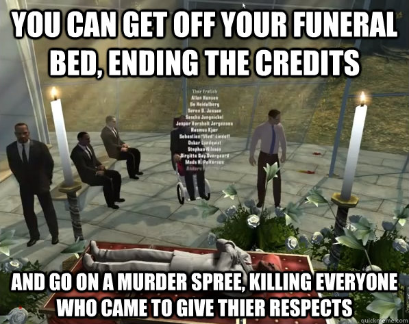 you can get off your funeral bed, ending the credits and go on a murder spree, killing everyone who came to give thier respects - you can get off your funeral bed, ending the credits and go on a murder spree, killing everyone who came to give thier respects  Misc