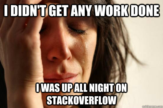 I didn't get any work done I was up all night on StackOverflow - I didn't get any work done I was up all night on StackOverflow  First World Problems