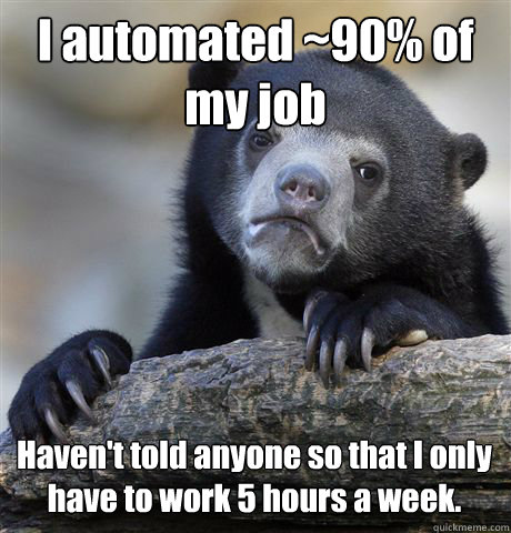 I automated ~90% of my job Haven't told anyone so that I only have to work 5 hours a week. - I automated ~90% of my job Haven't told anyone so that I only have to work 5 hours a week.  Confession Bear