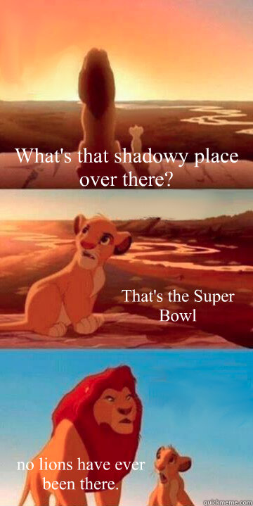 What's that shadowy place over there? That's the Super Bowl no lions have ever been there.