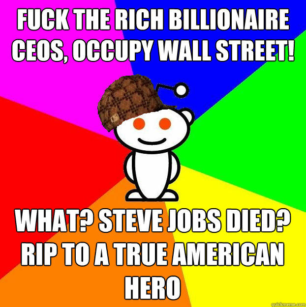 fuck the rich billionaire ceos, Occupy wall street! What? steve jobs died? RIP to a true American Hero - fuck the rich billionaire ceos, Occupy wall street! What? steve jobs died? RIP to a true American Hero  Scumbag Redditor