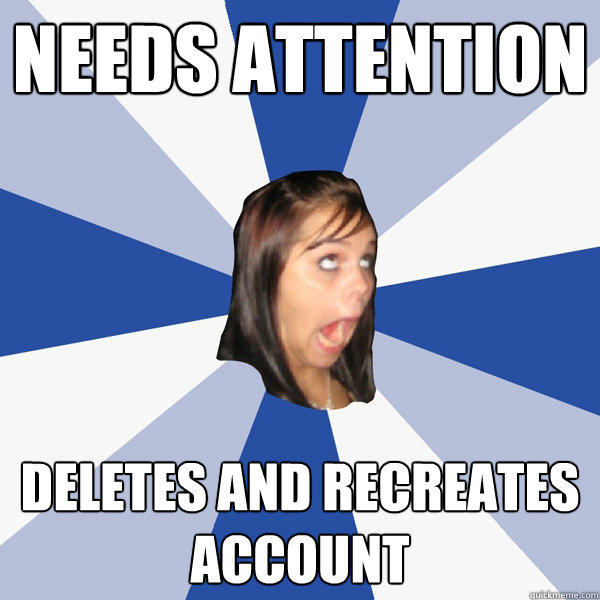 Needs Attention deletes and recreates account - Needs Attention deletes and recreates account  Annoying Facebook Girl
