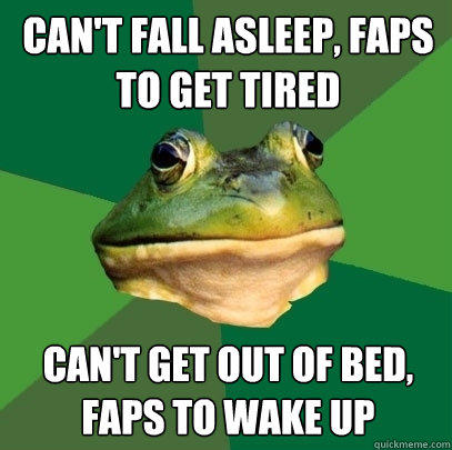 Can't fall asleep, Faps to get tired Can't get out of bed, faps to wake up - Can't fall asleep, Faps to get tired Can't get out of bed, faps to wake up  Foul Bachelor Frog