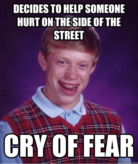 Decides to help someone hurt on the side of the street Cry of Fear - Decides to help someone hurt on the side of the street Cry of Fear  Bad Luck Brian