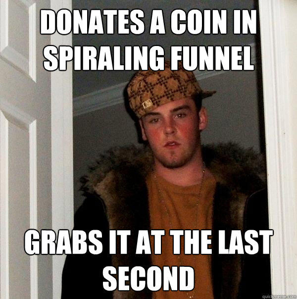 Donates a coin in spiraling funnel Grabs it at the last second - Donates a coin in spiraling funnel Grabs it at the last second  Scumbag Steve