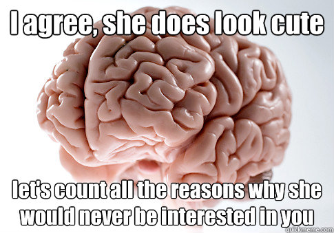 I agree, she does look cute let's count all the reasons why she would never be interested in you - I agree, she does look cute let's count all the reasons why she would never be interested in you  Scumbag Brain