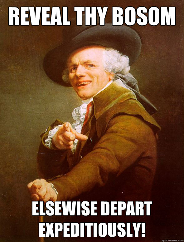 reveal thy bosom elsewise depart expeditiously! - reveal thy bosom elsewise depart expeditiously!  Joseph Ducreux