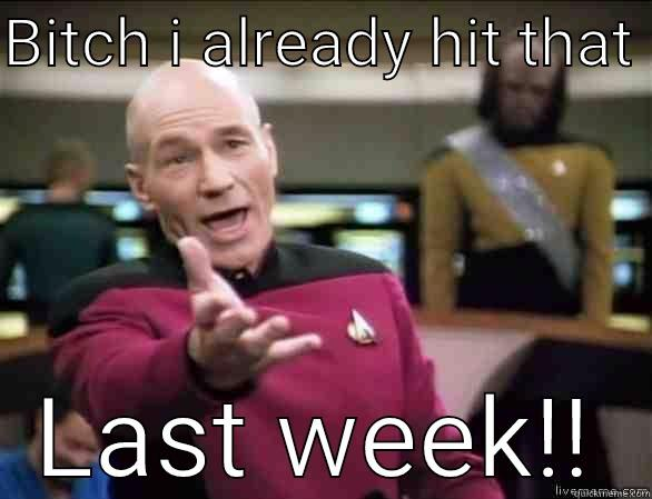 BITCH I ALREADY HIT THAT  LAST WEEK!! Annoyed Picard HD
