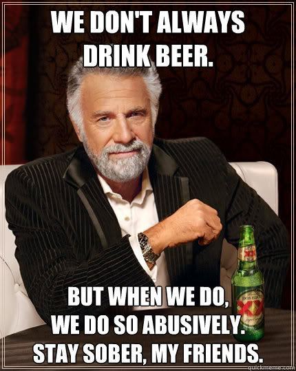 We don't Always  Drink Beer. But When We Do,  We Do So Abusively. Stay Sober, My Friends. - We don't Always  Drink Beer. But When We Do,  We Do So Abusively. Stay Sober, My Friends.  Misc
