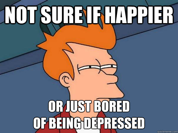 Not sure if happier Or just bored  of being depressed - Not sure if happier Or just bored  of being depressed  Futurama Fry