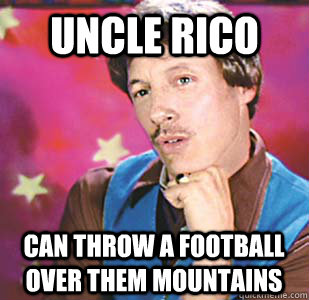 Uncle Rico can throw a football over them mountains