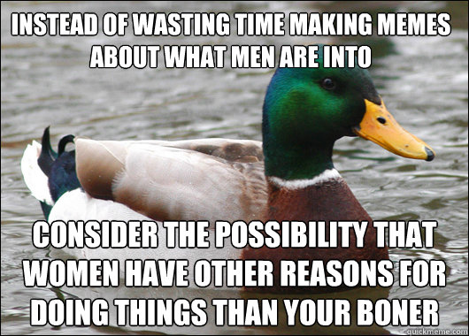 Instead of wasting time making memes about what men are into consider the possibility that women have other reasons for doing things than your boner - Instead of wasting time making memes about what men are into consider the possibility that women have other reasons for doing things than your boner  Actual Advice Mallard