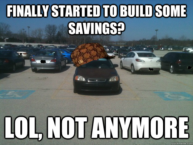 Finally started to build some savings? Lol, not anymore