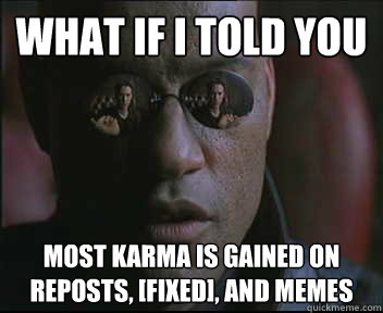 What if I told you most karma is gained on reposts, [fixed], and memes - What if I told you most karma is gained on reposts, [fixed], and memes  Morpheus SC