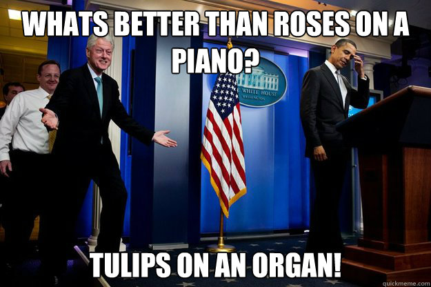 Whats better than roses on a piano? tulips on an organ! - Whats better than roses on a piano? tulips on an organ!  Inappropriate Timing Bill Clinton