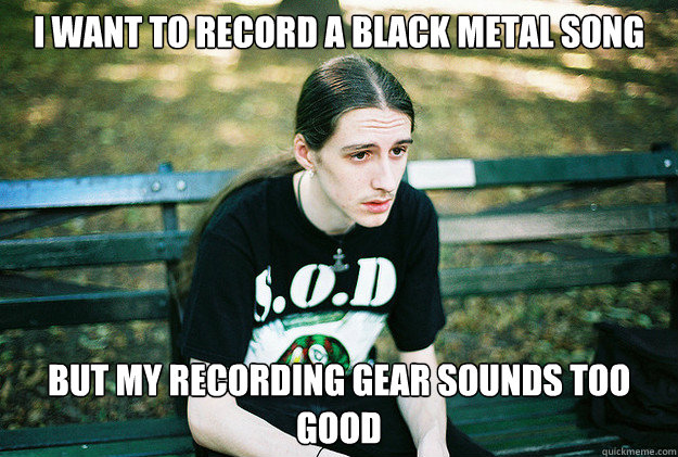 I want to record a black metal song but my recording gear sounds too good - I want to record a black metal song but my recording gear sounds too good  First World Metal Problems