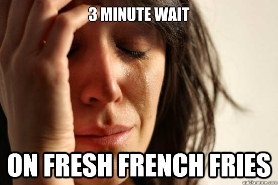 3 minute wait on fresh french fries - 3 minute wait on fresh french fries  First World Problems