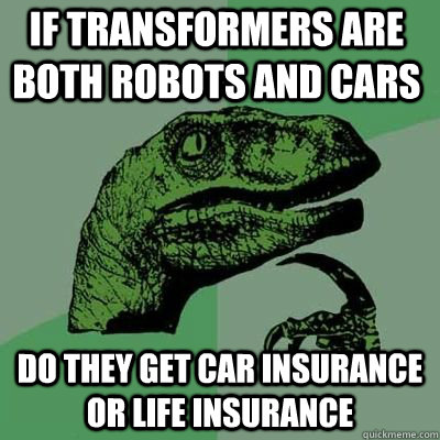 If transformers are both robots and cars do they get car insurance or life insurance - If transformers are both robots and cars do they get car insurance or life insurance  Philosoraptor