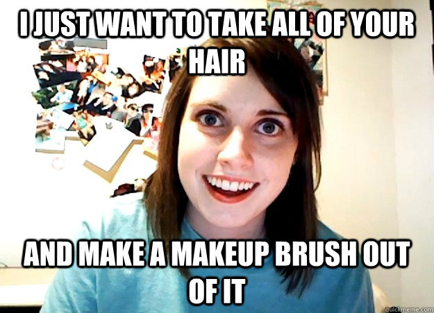 I just want to take all of your hair and make a makeup brush out of it  - I just want to take all of your hair and make a makeup brush out of it   Overly Attached Girlfriend