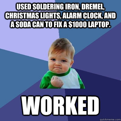 used soldering iron, dremel, Christmas lights, alarm clock, and a soda can to fix a $1000 laptop.  worked - used soldering iron, dremel, Christmas lights, alarm clock, and a soda can to fix a $1000 laptop.  worked  Success Kid