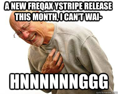 A NEW FREQAX YSTRIPE RELEASE THIS MONTH, I CAN'T WAI- HNNNNNNGGG