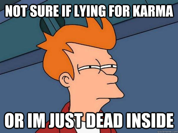 not sure if lying for karma Or Im just dead inside - not sure if lying for karma Or Im just dead inside  Futurama Fry