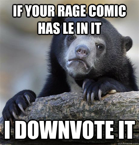 If your rage comic has le in it I downvote it - If your rage comic has le in it I downvote it  Confession Bear
