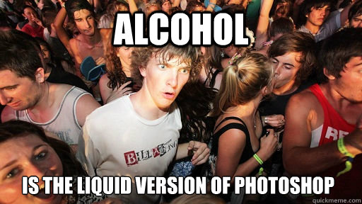 alcohol is the liquid version of photoshop - alcohol is the liquid version of photoshop  Sudden Clarity Clarence