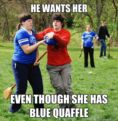 He wants her even though she has blue quaffle