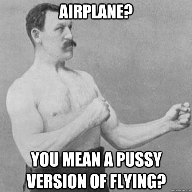 Airplane? you mean a pussy version of flying? - Airplane? you mean a pussy version of flying?  overly manly man