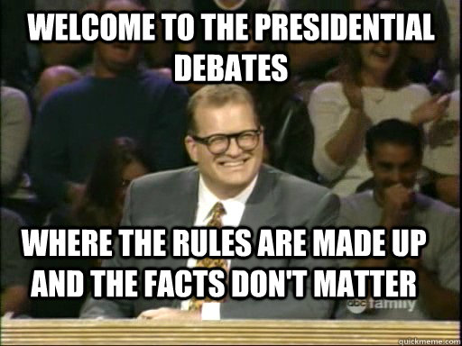 Welcome to the Presidential Debates where the rules are made up and the facts don't matter - Welcome to the Presidential Debates where the rules are made up and the facts don't matter  Drew Carey Whose Line