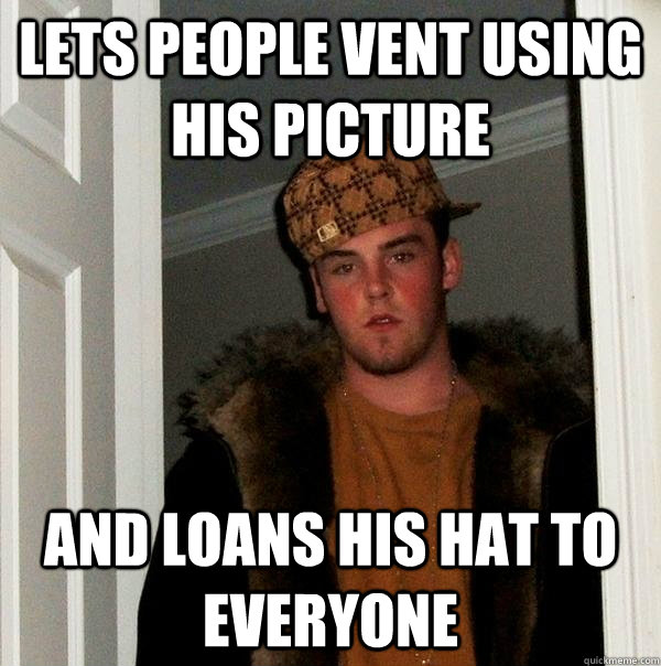 lets people vent using his picture and loans his hat to everyone - lets people vent using his picture and loans his hat to everyone  Scumbag Steve