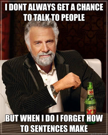 i dont always get a chance to talk to people but when i do i forget how to sentences make - i dont always get a chance to talk to people but when i do i forget how to sentences make  The Most Interesting Man In The World