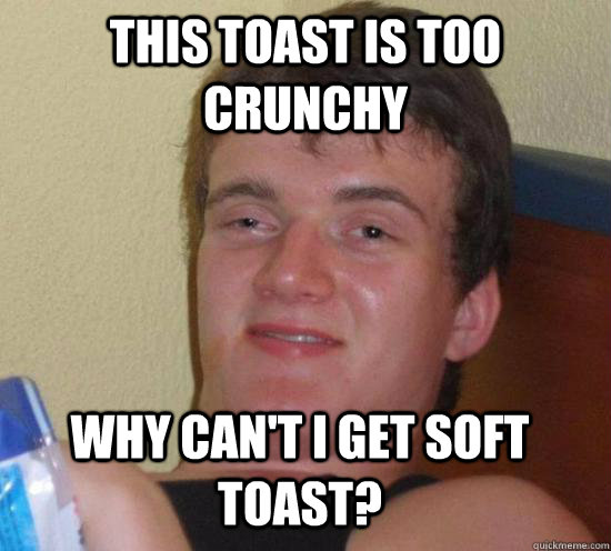 This Toast is too crunchy Why can't I get soft toast? - This Toast is too crunchy Why can't I get soft toast?  Misc