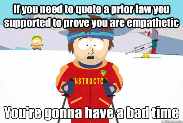 If you need to quote a prior law you supported to prove you are empathetic  You're gonna have a bad time