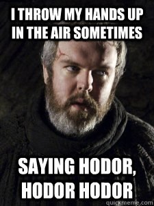 I throw my hands up in the air sometimes Saying Hodor, Hodor Hodor  Hodor