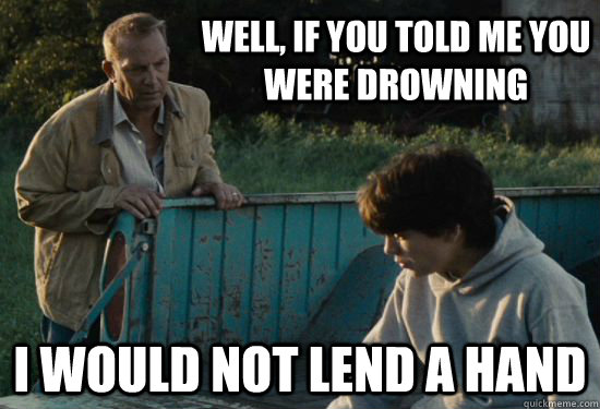 Well, if you told me you were drowning I would not lend a hand - Well, if you told me you were drowning I would not lend a hand  Pa Kent Is A Dick