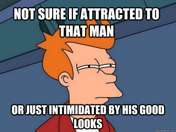 Not sure if attracted to that man Or just intimidated by his good looks - Not sure if attracted to that man Or just intimidated by his good looks  Futurama Fry