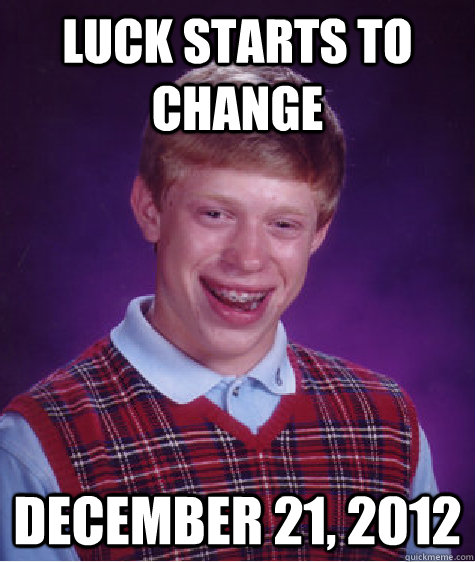 Luck Starts To Change December 21 2012 Bad Luck Brian
