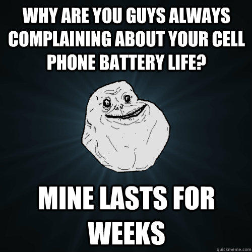 Why are you guys always complaining about your cell phone battery life? Mine lasts for weeks - Why are you guys always complaining about your cell phone battery life? Mine lasts for weeks  Forever Alone