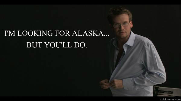 Theme Of Looking For Alaska: I'M LOOKING FOR ALASKA... BUT YOU'LL DO.