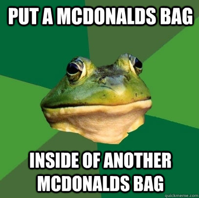 put a mcdonalds bag inside of another mcdonalds bag - put a mcdonalds bag inside of another mcdonalds bag  Foul Bachelor Frog