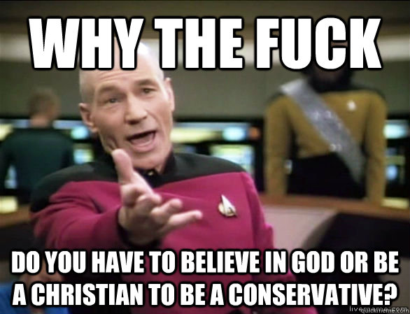 why the fuck do you have to believe in god or be a christian to be a conservative? - why the fuck do you have to believe in god or be a christian to be a conservative?  Annoyed Picard HD