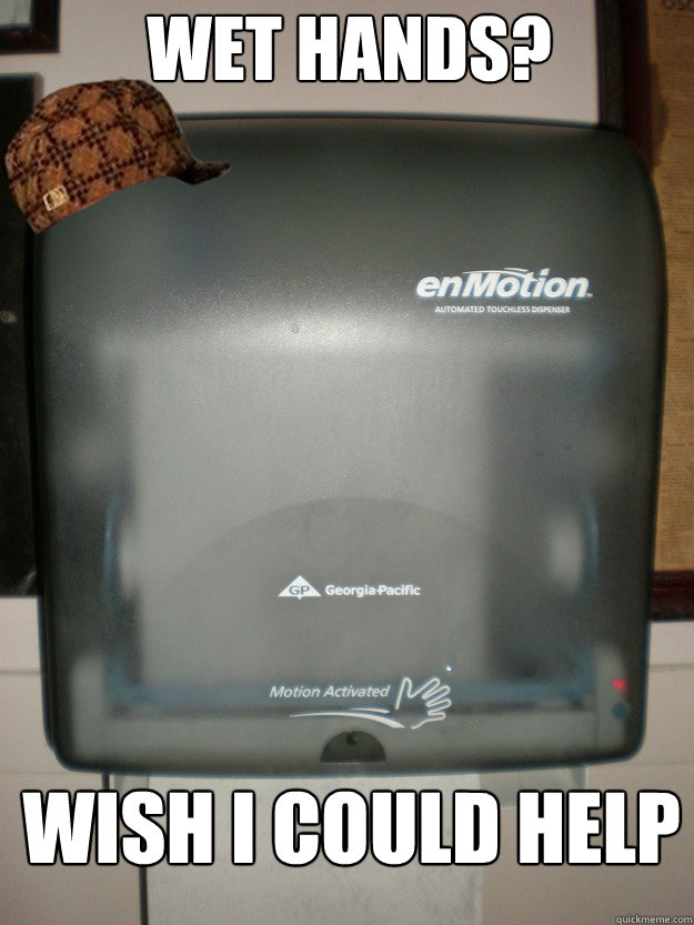 wet hands? wish i could help - wet hands? wish i could help  Scumbag automatic paper towel dispenser