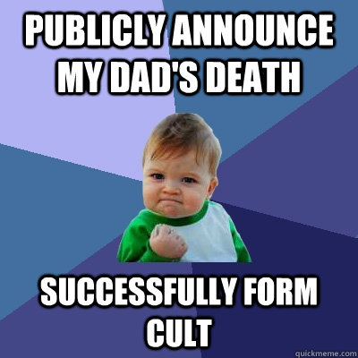 Publicly announce my dad's death Successfully form cult  Success Kid